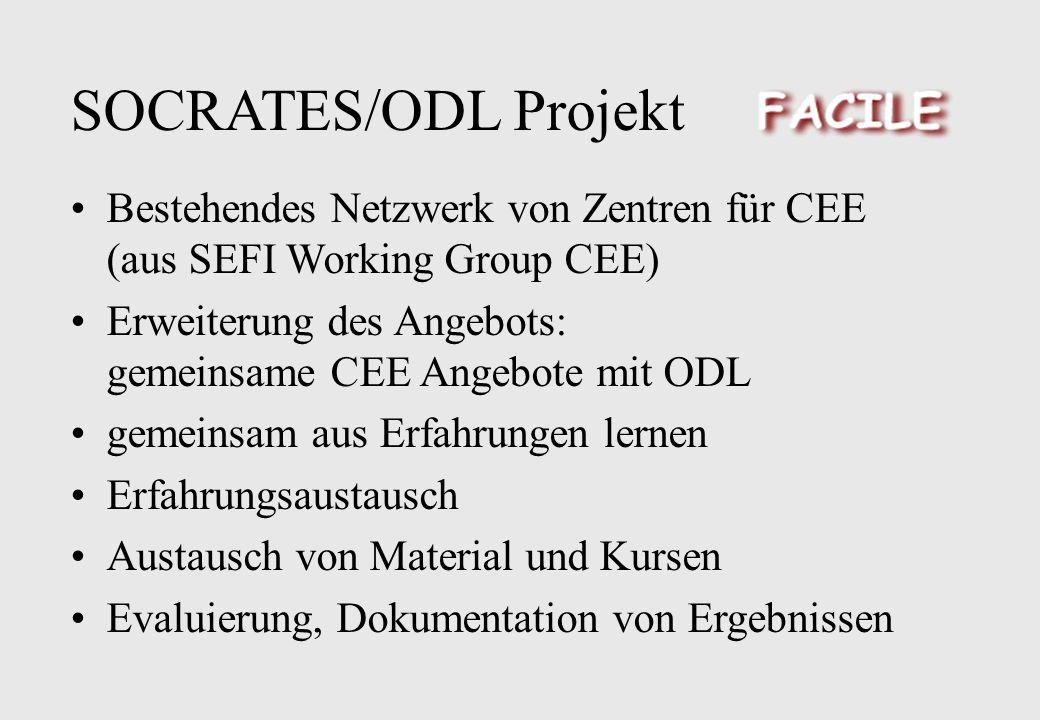 SOCRATES/ODL Projekt Bestehendes Netzwerk von Zentren für CEE (aus SEFI Working Group CEE) Erweiterung des Angebots: gemeinsame CEE Angebote mit ODL gemeinsam aus Erfahrungen lernen Erfahrungsaustausch Austausch von Material und Kursen Evaluierung, Dokumentation von Ergebnissen
