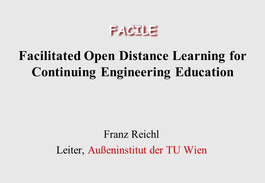 Facilitated Open Distance Learning for Continuing Engineering Education Franz Reichl Leiter, Außeninstitut der TU Wien