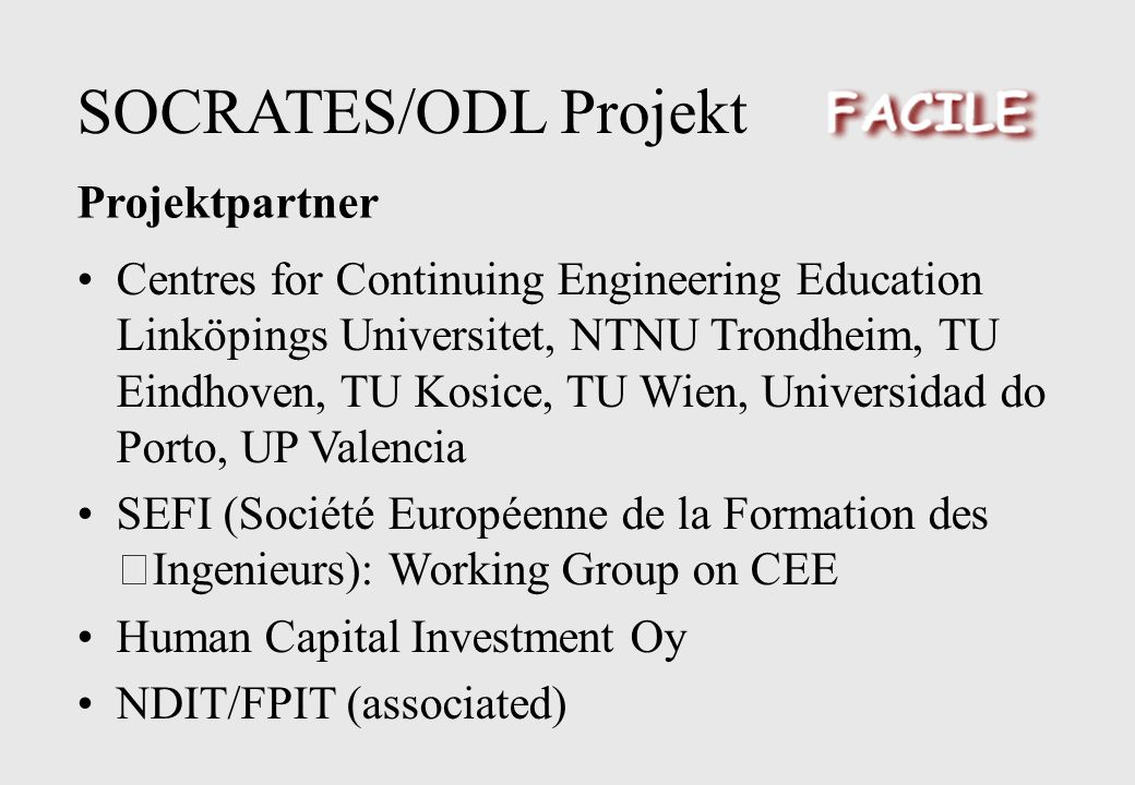 SOCRATES/ODL Projekt Centres for Continuing Engineering Education Linköpings Universitet, NTNU Trondheim, TU Eindhoven, TU Kosice, TU Wien, Universidad do Porto, UP Valencia SEFI (Société Européenne de la Formation des Ingenieurs): Working Group on CEE Human Capital Investment Oy NDIT/FPIT (associated) Projektpartner