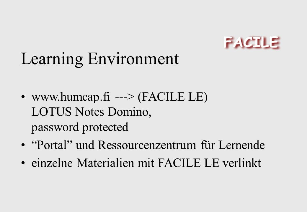 Learning Environment www.humcap.fi ---> (FACILE LE) LOTUS Notes Domino, password protected Portal und Ressourcenzentrum für Lernende einzelne Material