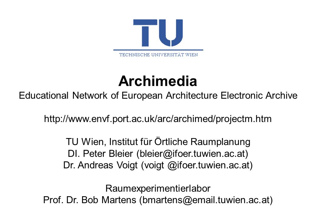 Archimedia Educational Network of European Architecture Electronic Archive http://www.envf.port.ac.uk/arc/archimed/projectm.htm TU Wien, Institut für