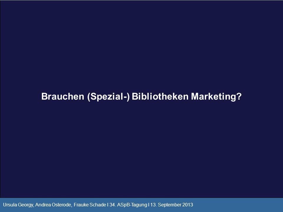 Brauchen (Spezial-) Bibliotheken Marketing? Ursula Georgy, Andrea Osterode, Frauke Schade I 34. ASpB-Tagung I 13. September 2013