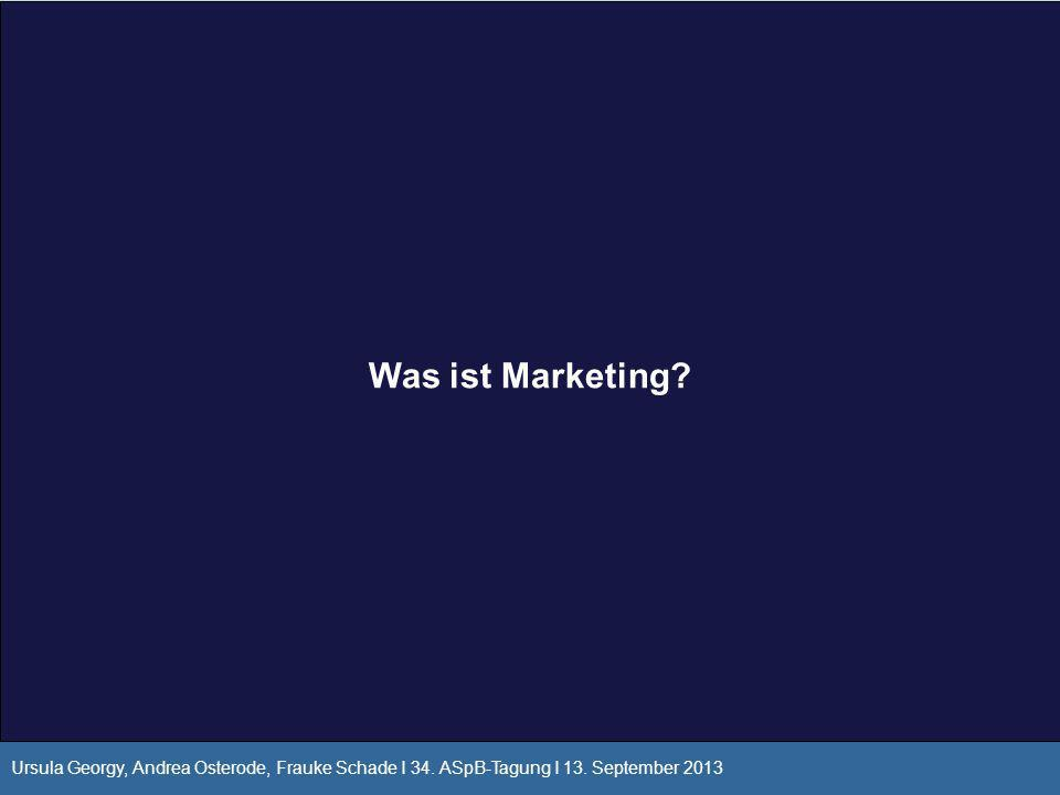 Was ist Marketing? Ursula Georgy, Andrea Osterode, Frauke Schade I 34. ASpB-Tagung I 13. September 2013