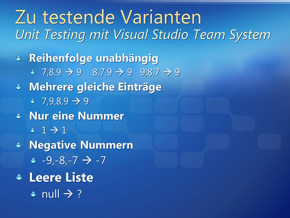 Zu testende Varianten Unit Testing mit Visual Studio Team System Reihenfolge unabhängig 7,8,9 9 8,7,9 9 9,8,7 9 Mehrere gleiche Einträge 7,9,8,9 9 Nur