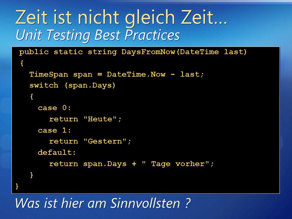 Zeit ist nicht gleich Zeit… Unit Testing Best Practices public static string DaysFromNow(DateTime last) { TimeSpan span = DateTime.Now - last; switch