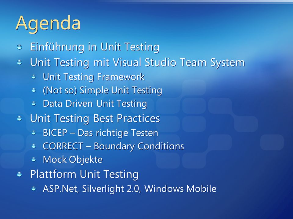 Agenda Einführung in Unit Testing Unit Testing mit Visual Studio Team System Unit Testing Framework (Not so) Simple Unit Testing Data Driven Unit Testing Unit Testing Best Practices BICEP – Das richtige Testen CORRECT – Boundary Conditions Mock Objekte Plattform Unit Testing ASP.Net, Silverlight 2.0, Windows Mobile Einführung in Unit Testing Unit Testing mit Visual Studio Team System Unit Testing Framework (Not so) Simple Unit Testing Data Driven Unit Testing Unit Testing Best Practices BICEP – Das richtige Testen CORRECT – Boundary Conditions Mock Objekte Plattform Unit Testing ASP.Net, Silverlight 2.0, Windows Mobile