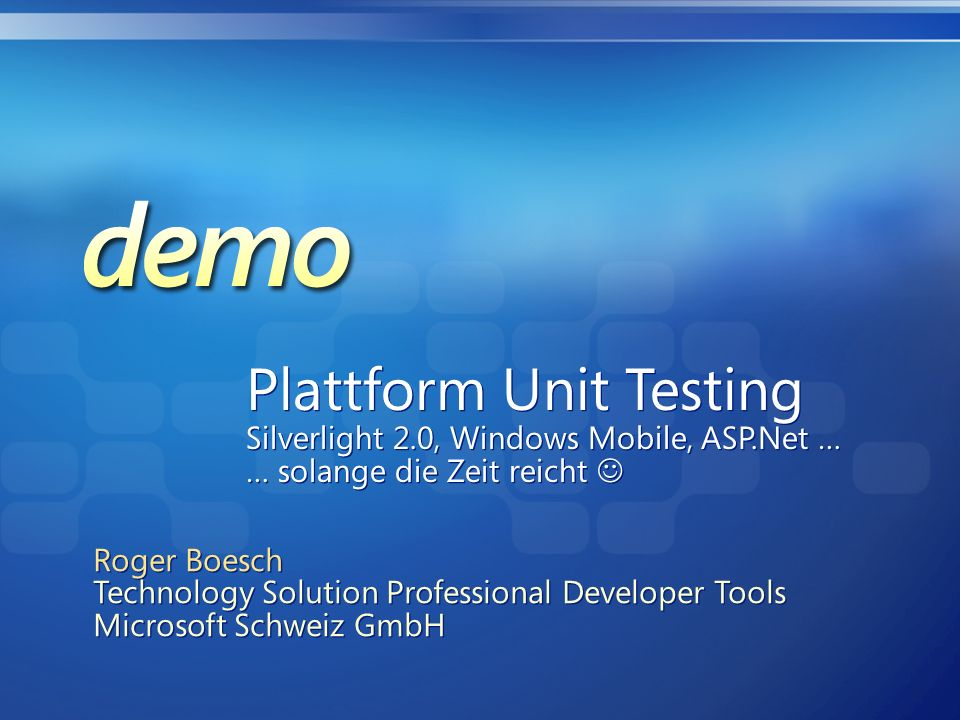 Plattform Unit Testing Silverlight 2.0, Windows Mobile, ASP.Net … … solange die Zeit reicht Plattform Unit Testing Silverlight 2.0, Windows Mobile, ASP.Net … … solange die Zeit reicht Roger Boesch Technology Solution Professional Developer Tools Microsoft Schweiz GmbH Roger Boesch Technology Solution Professional Developer Tools Microsoft Schweiz GmbH