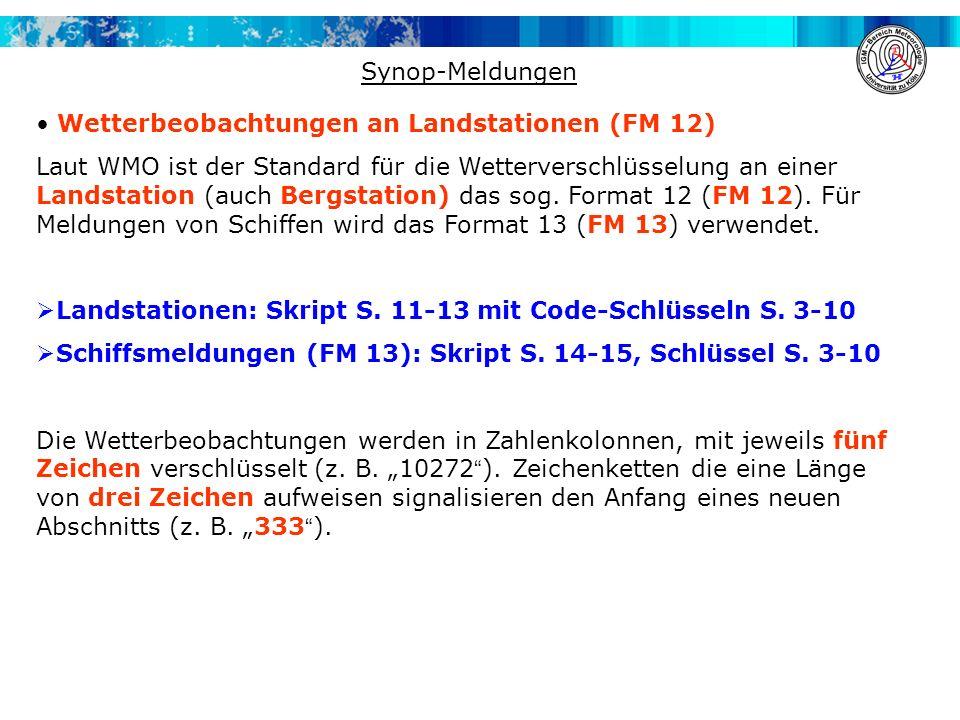 Codierung einer Synopmeldung (FM 12) M i M i M j M j YYGGI w IIiii i r i x hVV Nddff 1s n TTT 2s n T d T d T d (3P 0 P 0 P 0 P 0 ) 4PPPP 5appp 6RRRt R 7wwW 1 W 2 8N h C L C M C H 9hh// 222// 0s n T w T w T w 333 1S n T x T x T x 2s n T N T N T N 3Es n T g T g 4Esss 55SSS 553SS (6RRRt r ) 7R 24 R 24 R 24 R 24 8N s Ch s h s 9S p S p S p S p http://www.met.fu-berlin.de/~stefan/fm12.html Beispiel einer Synopmeldung AAXX 02064 11146 11/00 92335 11053 21060 36835 47919 57002 60022 74974 333 21058 49220
