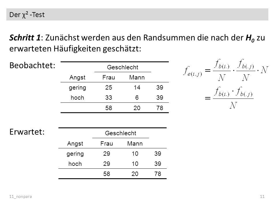 Der χ² -Test 11_nonpara11 Schritt 1: Zunächst werden aus den Randsummen die nach der H 0 zu erwarteten Häufigkeiten geschätzt: Beobachtet: Erwartet: G