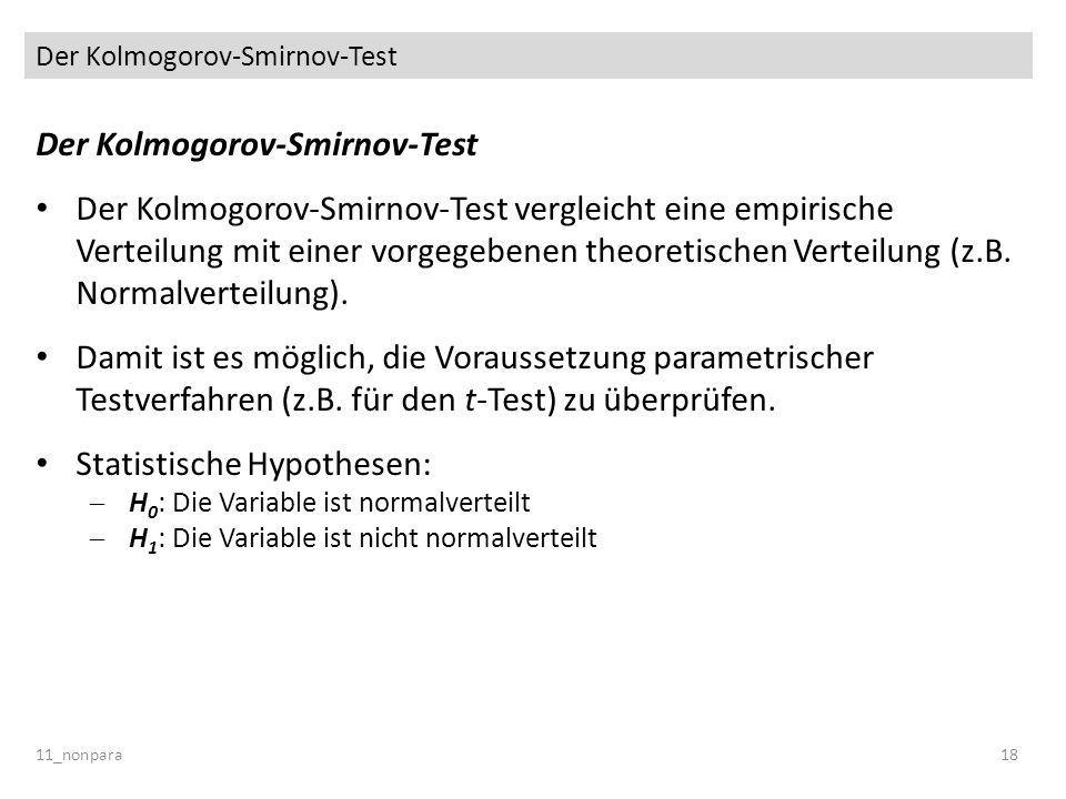 Der Kolmogorov-Smirnov-Test Der Kolmogorov-Smirnov-Test vergleicht eine empirische Verteilung mit einer vorgegebenen theoretischen Verteilung (z.B. No