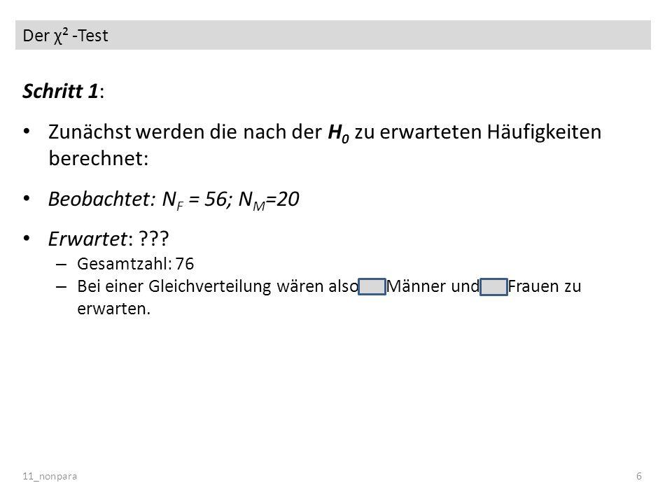 Der χ² -Test 11_nonpara6 Schritt 1: Zunächst werden die nach der H 0 zu erwarteten Häufigkeiten berechnet: Beobachtet: N F = 56; N M =20 Erwartet: ???