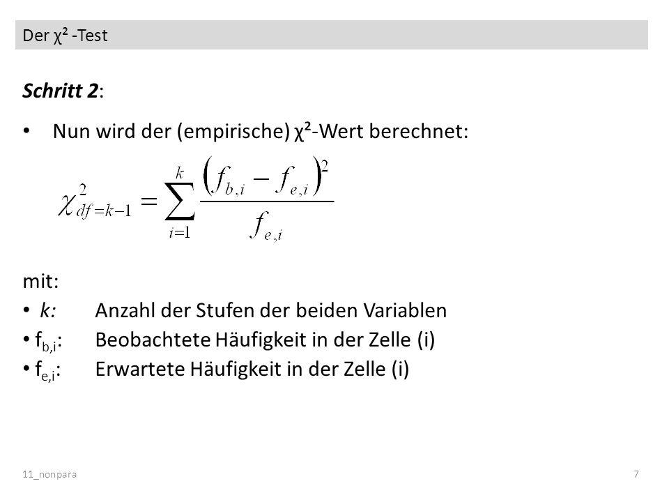 Der χ² -Test 11_nonpara7 Schritt 2: Nun wird der (empirische) χ²-Wert berechnet: mit: k: Anzahl der Stufen der beiden Variablen f b,i :Beobachtete Häu