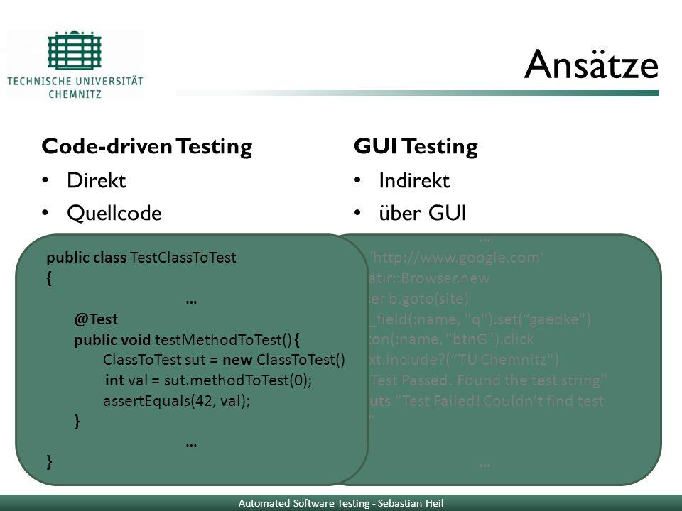 Ansätze Code-driven Testing Direkt Quellcode GUI Testing Indirekt über GUI public class TestClassToTest { … @Test public void testMethodToTest() { ClassToTest sut = new ClassToTest() int val = sut.methodToTest(0); assertEquals(42, val); } … } … site = http://www.google.com b = Watir::Browser.new browser b.goto(site) b.text_field(:name, q ).set(gaedke ) b.button(:name, btnG ).click if b.text.include?(TU Chemnitz ) puts Test Passed.