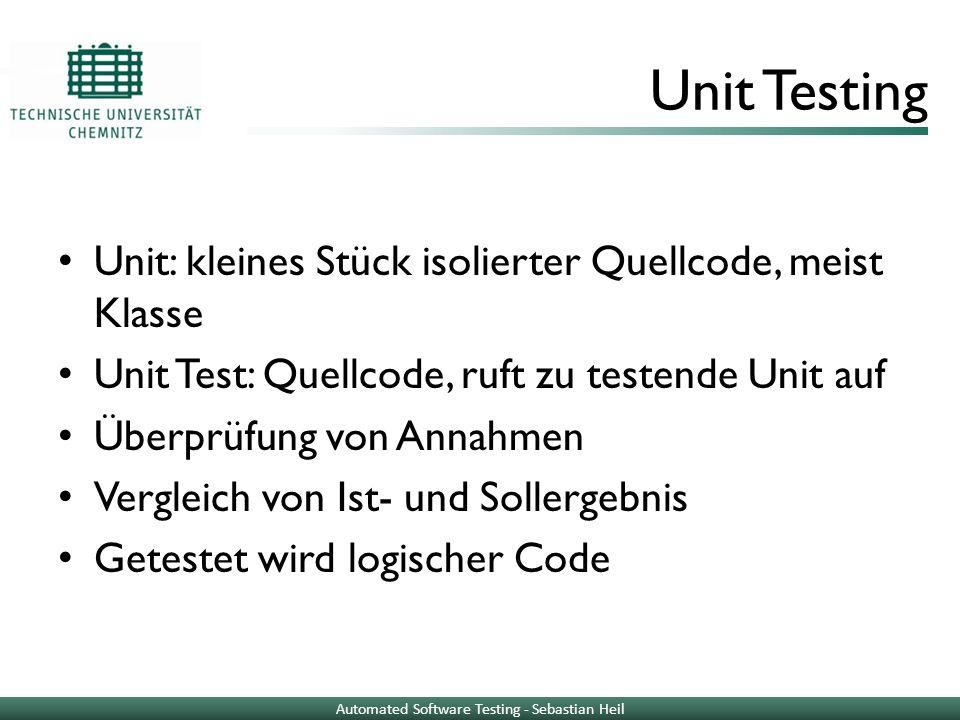 Unit Testing Unit: kleines Stück isolierter Quellcode, meist Klasse Unit Test: Quellcode, ruft zu testende Unit auf Überprüfung von Annahmen Vergleich
