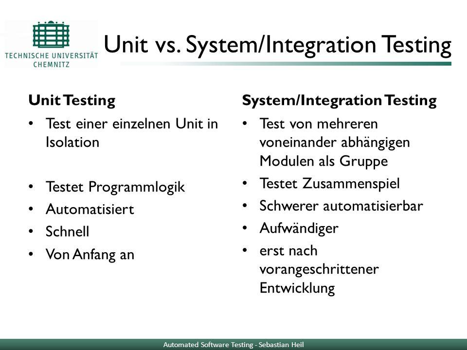 Unit vs. System/Integration Testing Unit Testing Test einer einzelnen Unit in Isolation Testet Programmlogik Automatisiert Schnell Von Anfang an Syste