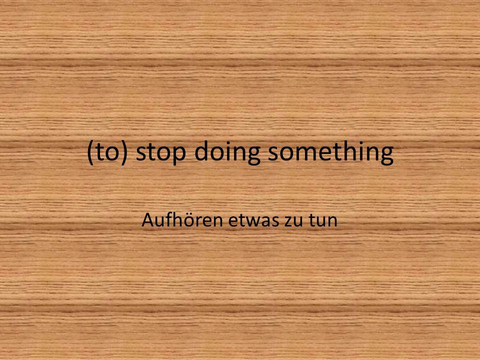 (to) stop doing something Aufhören etwas zu tun