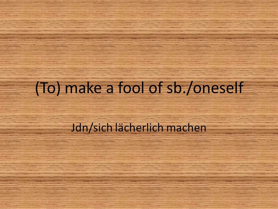 (To) make a fool of sb./oneself Jdn/sich lächerlich machen