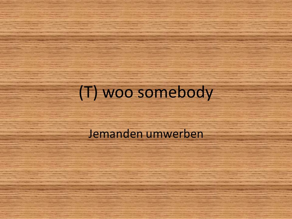 (T) woo somebody Jemanden umwerben