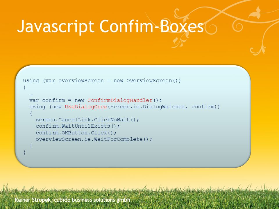 Javascript Confim-Boxes Rainer Stropek, cubido business solutions gmbh using (var overviewScreen = new OverviewScreen()) { … var confirm = new ConfirmDialogHandler(); using (new UseDialogOnce(screen.ie.DialogWatcher, confirm)) { screen.CancelLink.ClickNoWait(); confirm.WaitUntilExists(); confirm.OKButton.Click(); overviewScreen.ie.WaitForComplete(); } } using (var overviewScreen = new OverviewScreen()) { … var confirm = new ConfirmDialogHandler(); using (new UseDialogOnce(screen.ie.DialogWatcher, confirm)) { screen.CancelLink.ClickNoWait(); confirm.WaitUntilExists(); confirm.OKButton.Click(); overviewScreen.ie.WaitForComplete(); } }