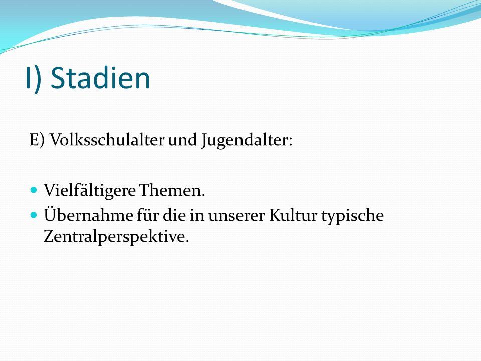 I) Stadien E) Volksschulalter und Jugendalter: Vielfältigere Themen. Übernahme für die in unserer Kultur typische Zentralperspektive.