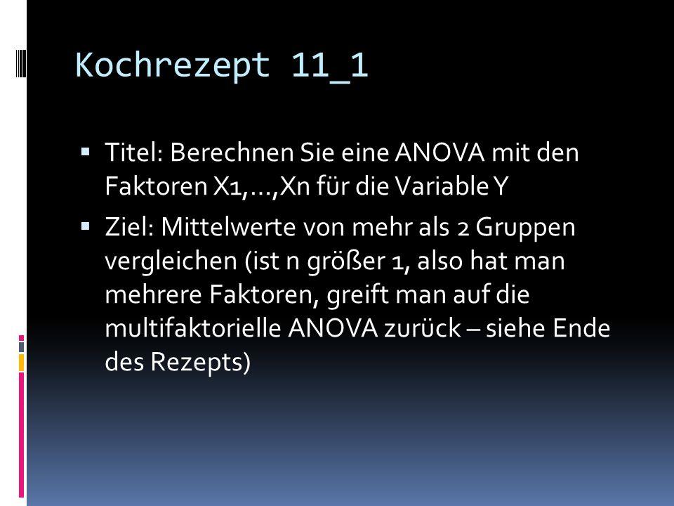 Kochrezept 11_1 Titel: Berechnen Sie eine ANOVA mit den Faktoren X1,…,Xn für die Variable Y Ziel: Mittelwerte von mehr als 2 Gruppen vergleichen (ist