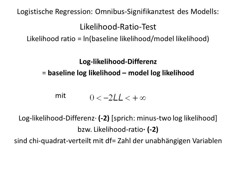 Logistische Regression: Omnibus-Signifikanztest des Modells: Likelihood-Ratio-Test Likelihood ratio = ln(baseline likelihood/model likelihood) Log-lik