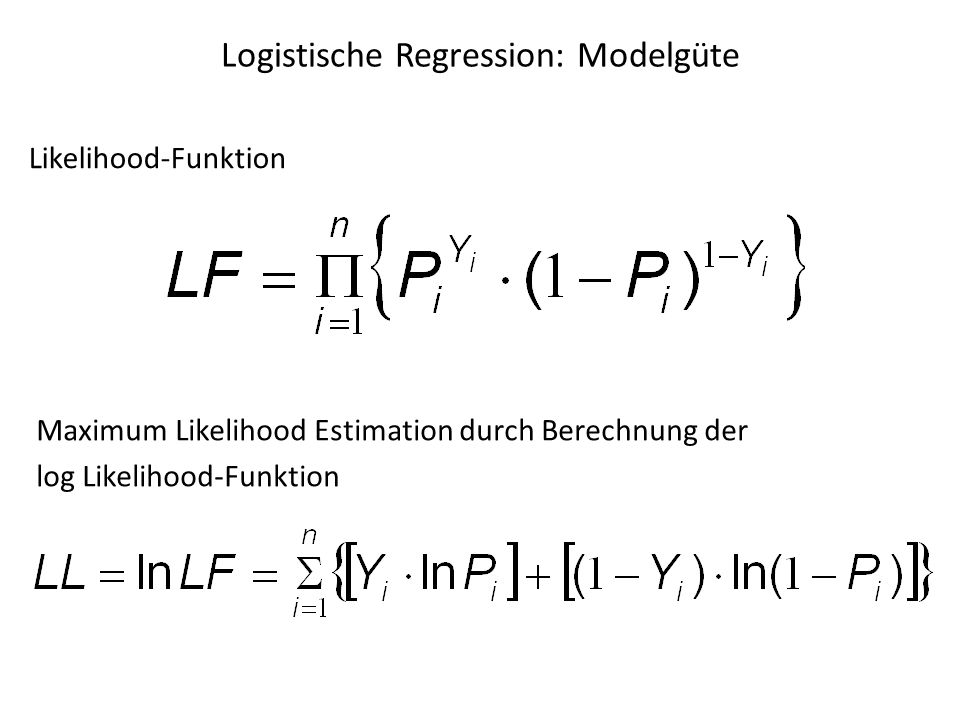 Logistische Regression: Modelgüte Maximum Likelihood Estimation durch Berechnung der log Likelihood-Funktion Likelihood-Funktion