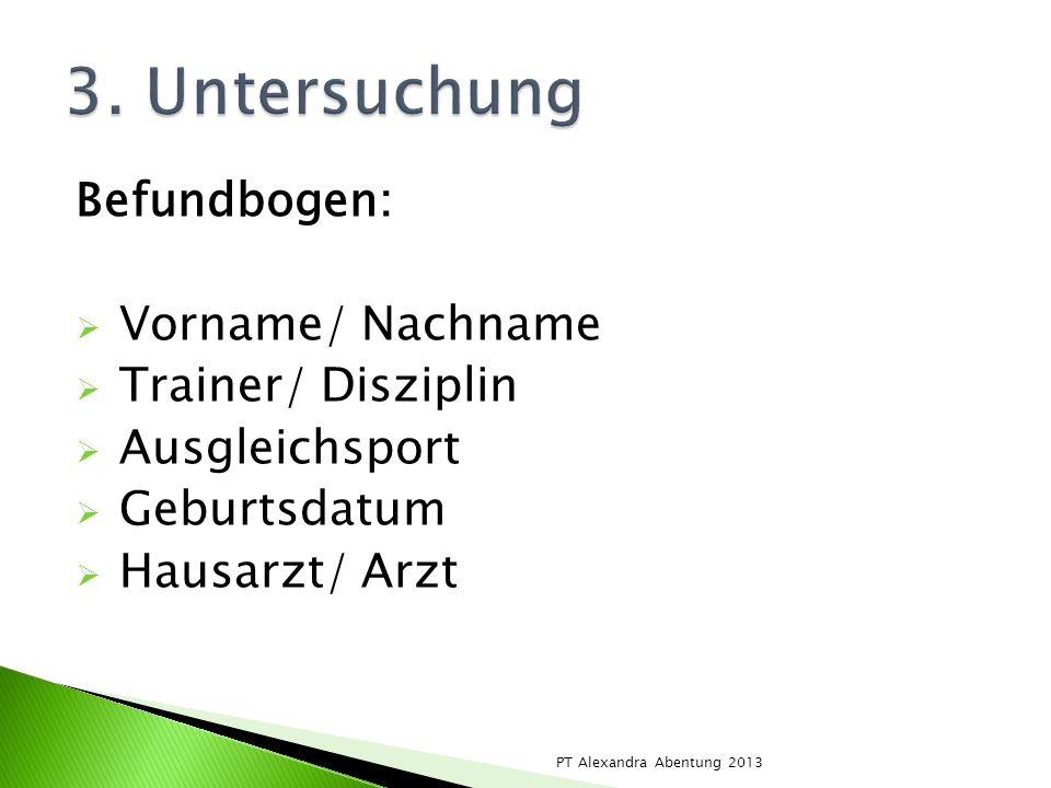 Befundbogen: Vorname/ Nachname Trainer/ Disziplin Ausgleichsport Geburtsdatum Hausarzt/ Arzt PT Alexandra Abentung 2013