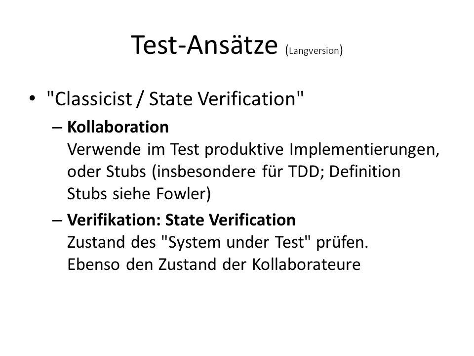 Test-Ansätze ( Langversion ) Classicist / State Verification – Kollaboration Verwende im Test produktive Implementierungen, oder Stubs (insbesondere für TDD; Definition Stubs siehe Fowler) – Verifikation: State Verification Zustand des System under Test prüfen.