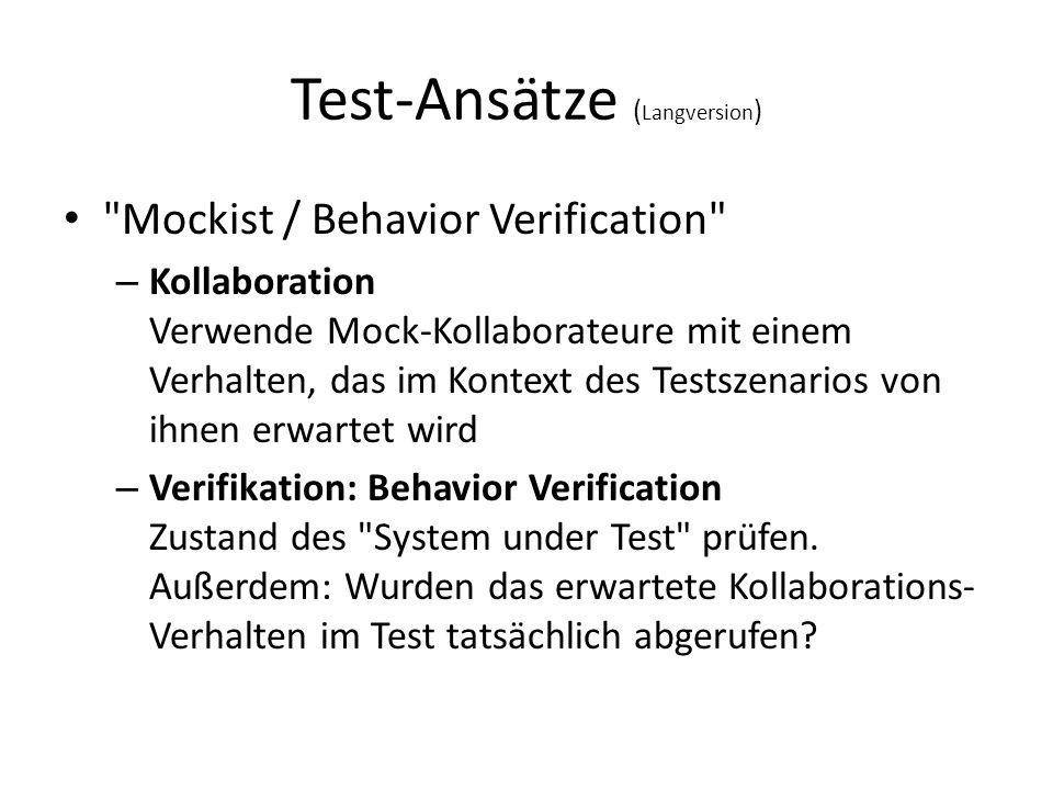 Test-Ansätze ( Langversion ) Mockist / Behavior Verification – Kollaboration Verwende Mock-Kollaborateure mit einem Verhalten, das im Kontext des Testszenarios von ihnen erwartet wird – Verifikation: Behavior Verification Zustand des System under Test prüfen.