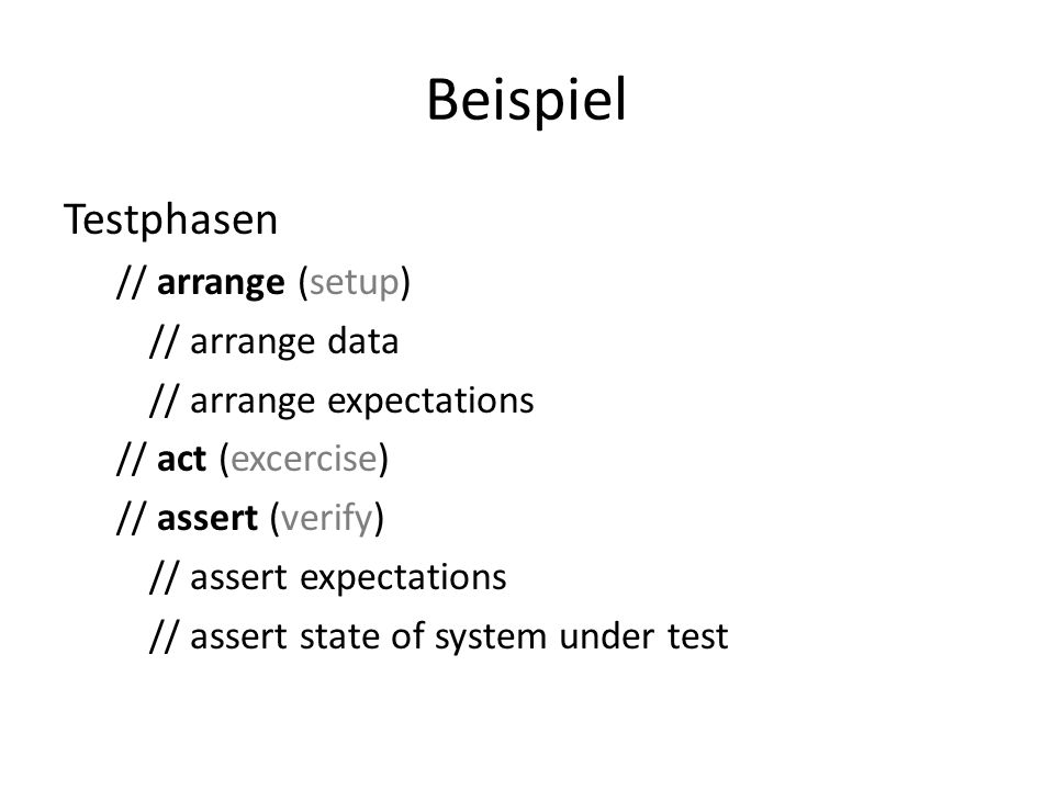 Beispiel Testphasen // arrange (setup) // arrange data // arrange expectations // act (excercise) // assert (verify) // assert expectations // assert state of system under test