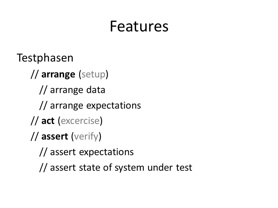Features Testphasen // arrange (setup) // arrange data // arrange expectations // act (excercise) // assert (verify) // assert expectations // assert state of system under test