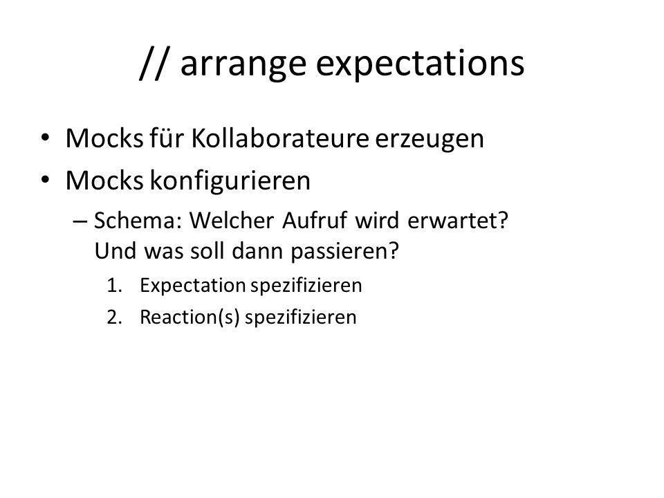 // arrange expectations Mocks für Kollaborateure erzeugen Mocks konfigurieren – Schema: Welcher Aufruf wird erwartet.