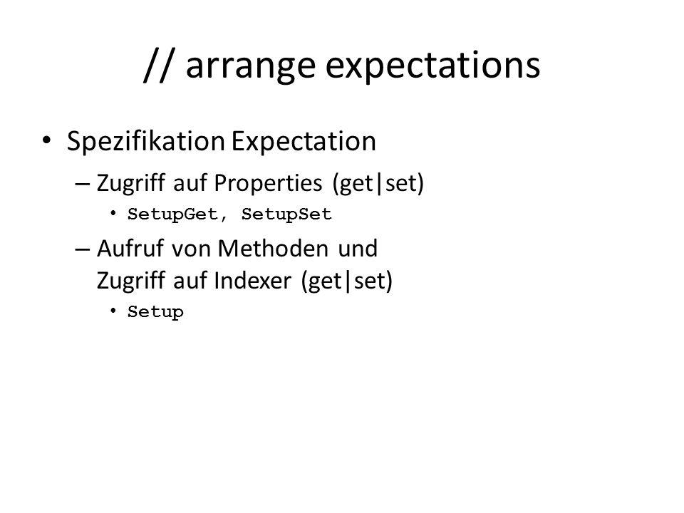 // arrange expectations Spezifikation Expectation – Zugriff auf Properties (get|set) SetupGet, SetupSet – Aufruf von Methoden und Zugriff auf Indexer (get|set) Setup