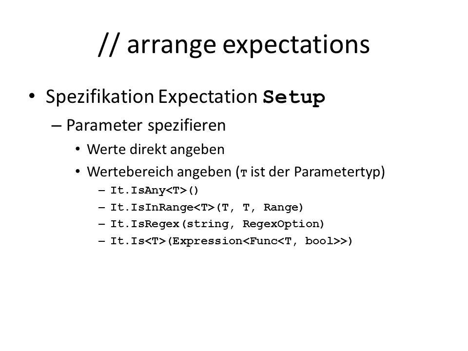 // arrange expectations Spezifikation Expectation Setup – Parameter spezifieren Werte direkt angeben Wertebereich angeben ( T ist der Parametertyp) – It.IsAny () – It.IsInRange (T, T, Range) – It.IsRegex(string, RegexOption) – It.Is (Expression >)