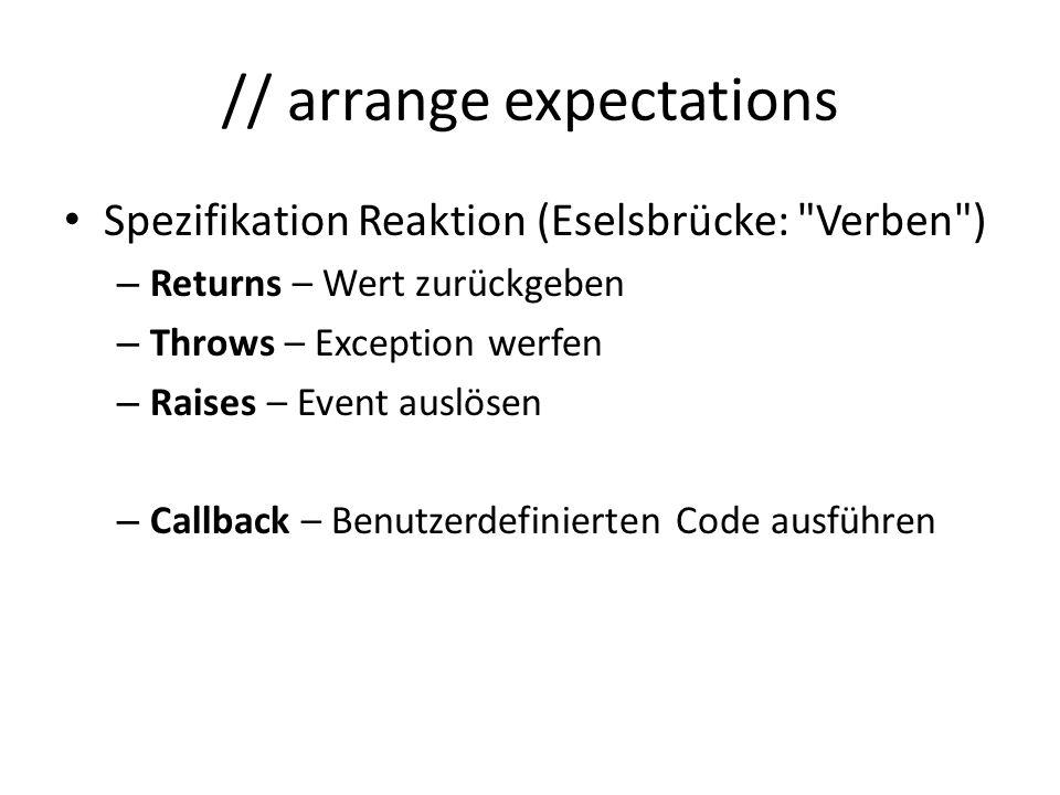 // arrange expectations Spezifikation Reaktion (Eselsbrücke: Verben ) – Returns – Wert zurückgeben – Throws – Exception werfen – Raises – Event auslösen – Callback – Benutzerdefinierten Code ausführen