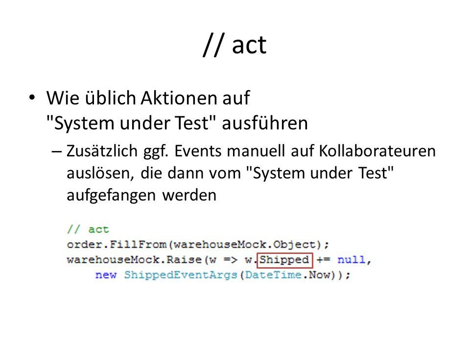 // act Wie üblich Aktionen auf System under Test ausführen – Zusätzlich ggf.