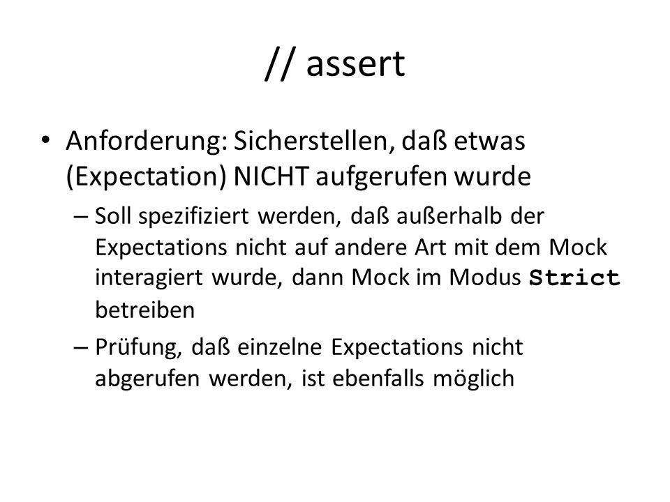 // assert Anforderung: Sicherstellen, daß etwas (Expectation) NICHT aufgerufen wurde – Soll spezifiziert werden, daß außerhalb der Expectations nicht auf andere Art mit dem Mock interagiert wurde, dann Mock im Modus Strict betreiben – Prüfung, daß einzelne Expectations nicht abgerufen werden, ist ebenfalls möglich