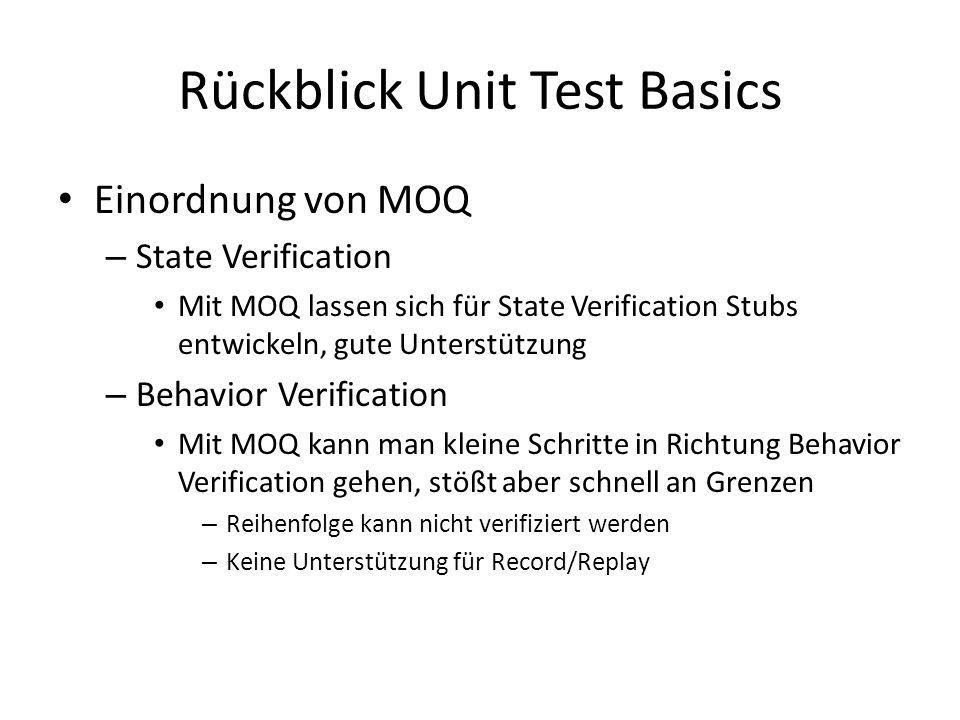 Rückblick Unit Test Basics Einordnung von MOQ – State Verification Mit MOQ lassen sich für State Verification Stubs entwickeln, gute Unterstützung – Behavior Verification Mit MOQ kann man kleine Schritte in Richtung Behavior Verification gehen, stößt aber schnell an Grenzen – Reihenfolge kann nicht verifiziert werden – Keine Unterstützung für Record/Replay