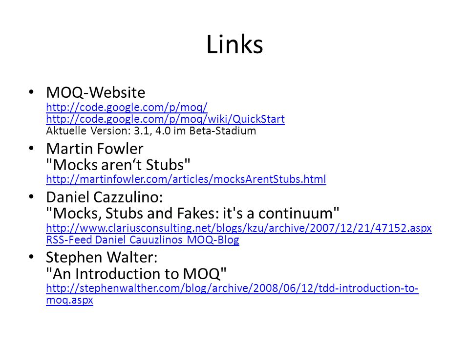 Links MOQ-Website http://code.google.com/p/moq/ http://code.google.com/p/moq/wiki/QuickStart Aktuelle Version: 3.1, 4.0 im Beta-Stadium http://code.google.com/p/moq/ http://code.google.com/p/moq/wiki/QuickStart Martin Fowler Mocks arent Stubs http://martinfowler.com/articles/mocksArentStubs.html http://martinfowler.com/articles/mocksArentStubs.html Daniel Cazzulino: Mocks, Stubs and Fakes: it s a continuum http://www.clariusconsulting.net/blogs/kzu/archive/2007/12/21/47152.aspx RSS-Feed Daniel Cauuzlinos MOQ-Blog http://www.clariusconsulting.net/blogs/kzu/archive/2007/12/21/47152.aspx RSS-Feed Daniel Cauuzlinos MOQ-Blog Stephen Walter: An Introduction to MOQ http://stephenwalther.com/blog/archive/2008/06/12/tdd-introduction-to- moq.aspx http://stephenwalther.com/blog/archive/2008/06/12/tdd-introduction-to- moq.aspx