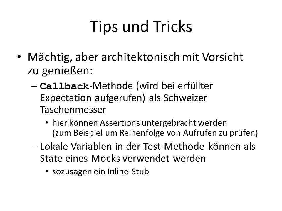 Tips und Tricks Mächtig, aber architektonisch mit Vorsicht zu genießen: – Callback -Methode (wird bei erfüllter Expectation aufgerufen) als Schweizer Taschenmesser hier können Assertions untergebracht werden (zum Beispiel um Reihenfolge von Aufrufen zu prüfen) – Lokale Variablen in der Test-Methode können als State eines Mocks verwendet werden sozusagen ein Inline-Stub