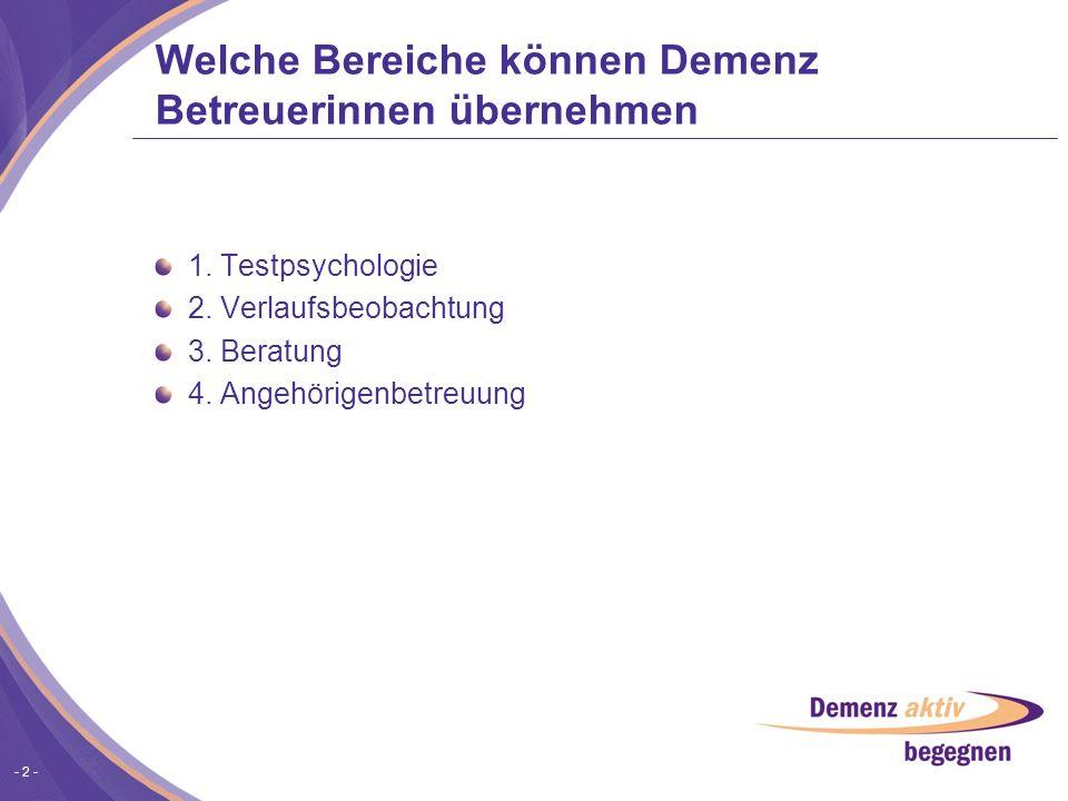 - 2 - Welche Bereiche können Demenz Betreuerinnen übernehmen 1. Testpsychologie 2. Verlaufsbeobachtung 3. Beratung 4. Angehörigenbetreuung
