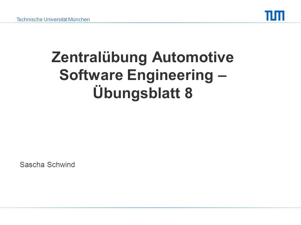 Technische Universität München Zentralübung Automotive Software Engineering – Übungsblatt 8 Sascha Schwind