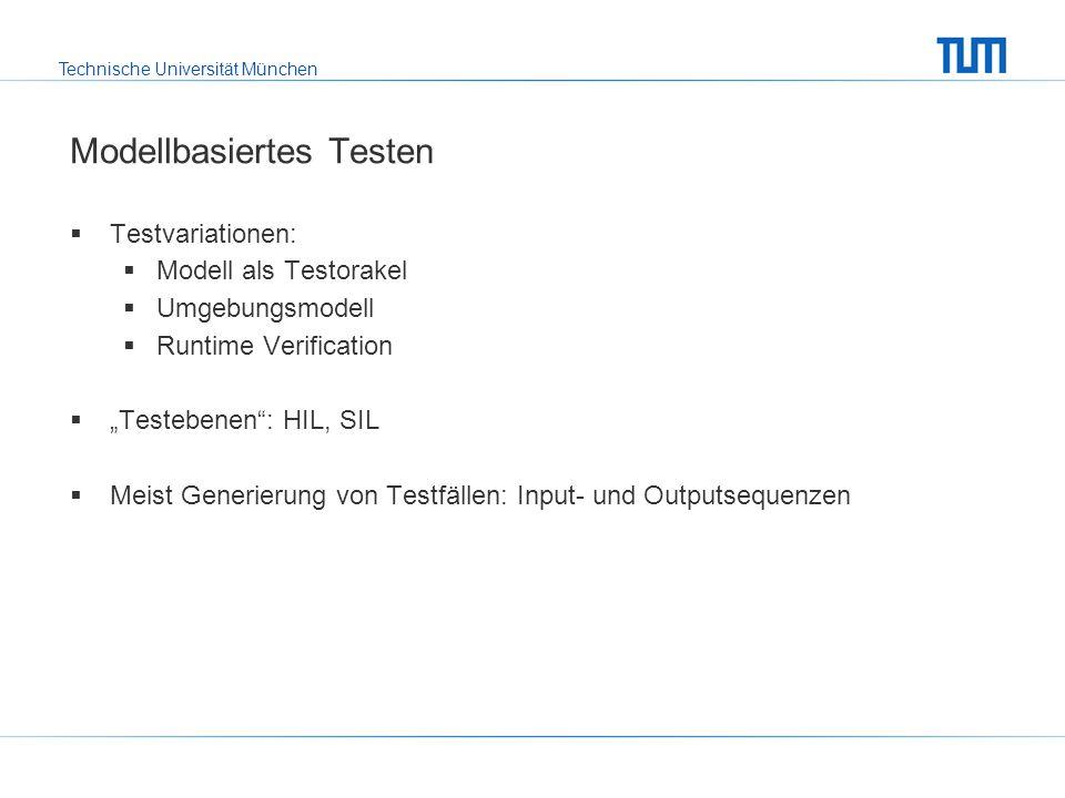 Technische Universität München Modellbasiertes Testen Testvariationen: Modell als Testorakel Umgebungsmodell Runtime Verification Testebenen: HIL, SIL Meist Generierung von Testfällen: Input- und Outputsequenzen