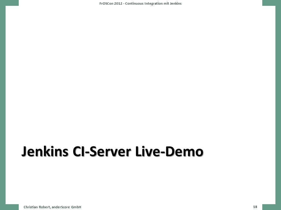Jenkins CI-Server Live-Demo FrOSCon 2012 - Continuous Integration mit Jenkins Christian Robert, anderScore GmbH 18
