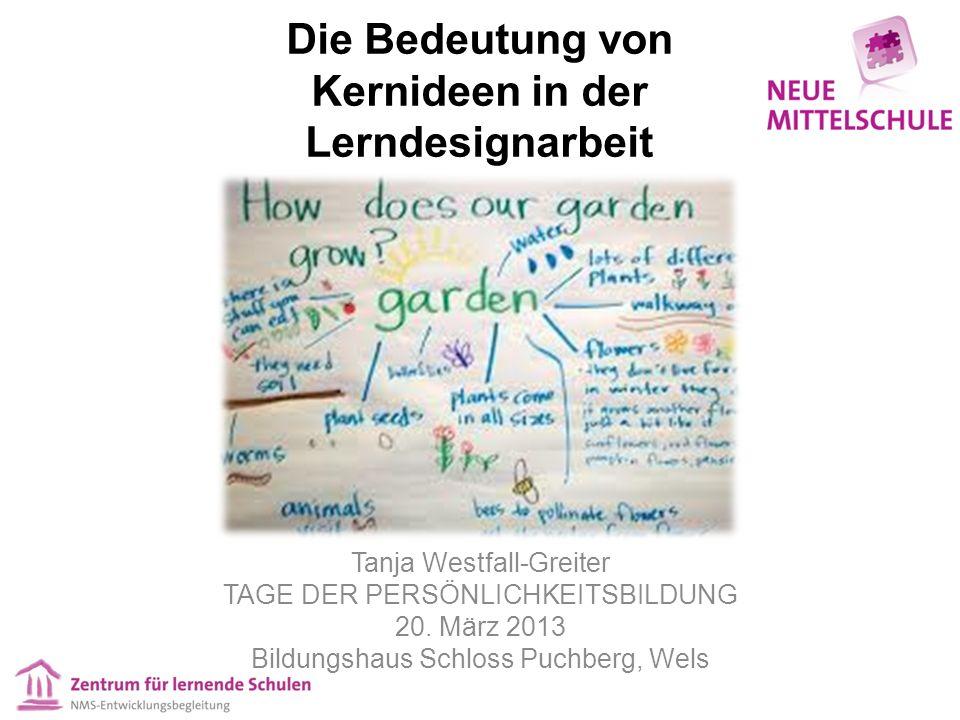Die Bedeutung von Kernideen in der Lerndesignarbeit Tanja Westfall-Greiter TAGE DER PERSÖNLICHKEITSBILDUNG 20. März 2013 Bildungshaus Schloss Puchberg
