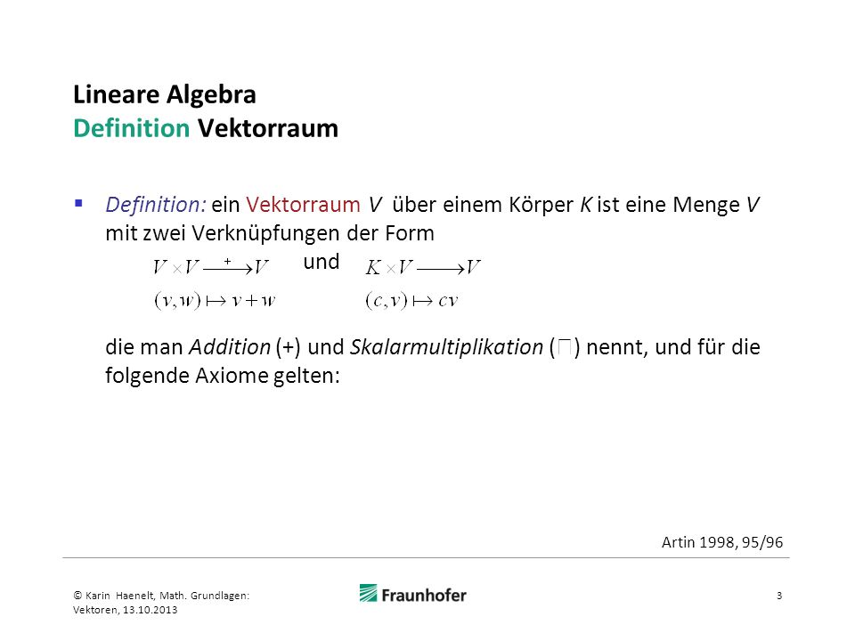 Lineare Algebra Definition Vektorraum Definition (Fortsetzung) 1.Bezüglich der Addition bildet V eine Abelsche Gruppe 1.Abgeschlossenheit v + w V, für alle v,w V 2.Assoziativität (v+w)+u = v+(w+u), für alle u,v,w V 3.Neutrales Element e es gibt ein neutrales Element e: v+e = v, für e V und alle v V (hier: e ist der Nullvektor ) 4.Inverses Element ies gibt ein inverses Element i: v + i = i + v = e, für alle v V 5.Kommutativität v+w = w+v, für alle v,w V 4© Karin Haenelt, Math.