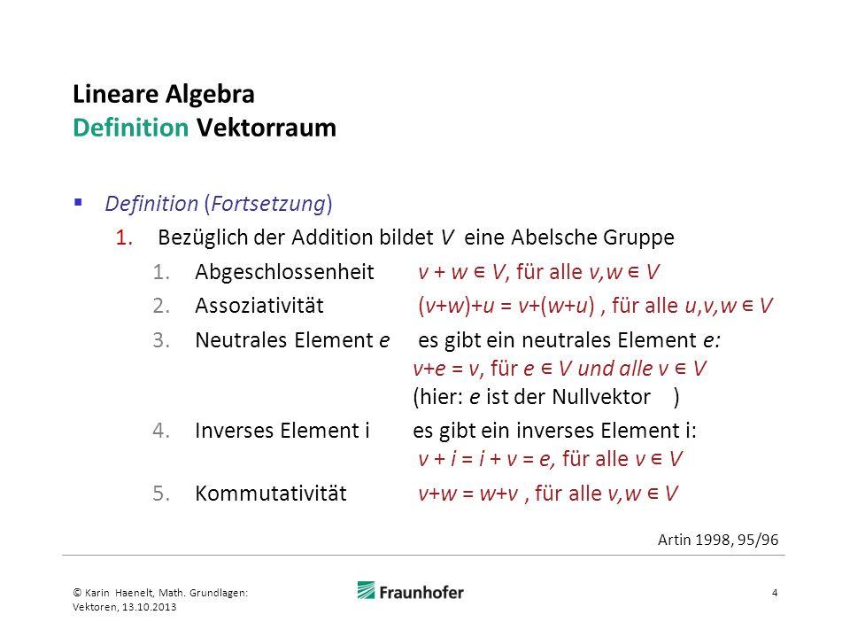 Lineare Algebra Definition Vektorraum Definition (Fortsetzung): 2.Die Skalarmultiplikation ist assoziativ mit der Multiplikation in K: (ab)v = a(bv) für alle a, b K, v V 3.Die Skalarmultiplikation mit der reellen Zahl 1 wirkt als identische Abbildung auf V: 1v = v, für alle v V 4.Es gelten zwei Distributivgesetze (a+b)v = av+bv a(v+w) = av + aw für alle a, b K, v,w V und 5© Karin Haenelt, Math.