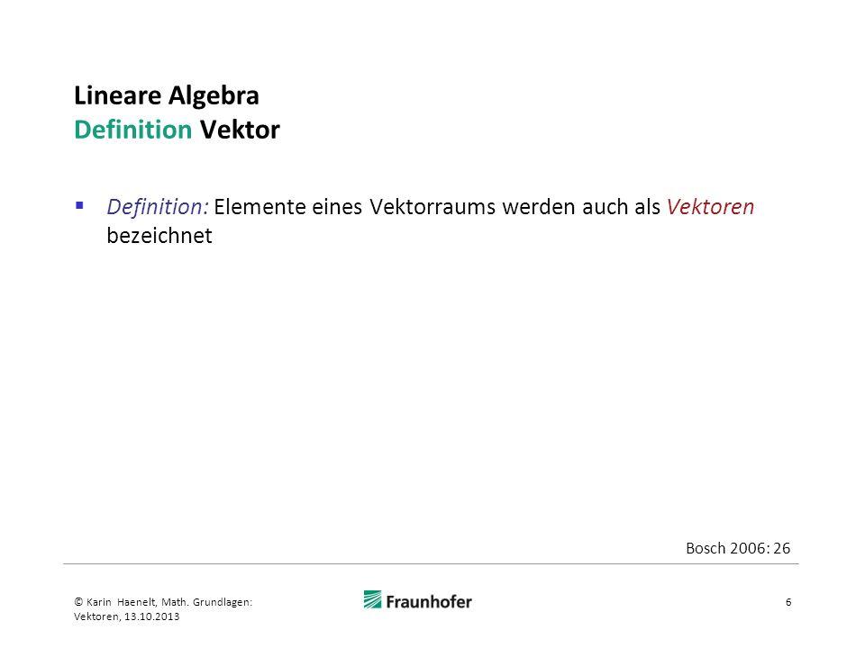 Lineare Algebra Definition Vektor Definition: Elemente eines Vektorraums werden auch als Vektoren bezeichnet 6© Karin Haenelt, Math. Grundlagen: Vekto