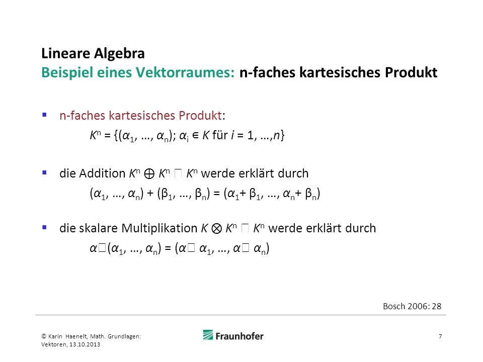 Lineare Algebra Beispiel eines Vektorraumes: n-faches kartesisches Produkt n-faches kartesisches Produkt: K n = {(α 1, …, α n ); α i K für i = 1, …,n} die Addition K n K n K n werde erklärt durch (α 1, …, α n ) + (β 1, …, β n ) = (α 1 + β 1, …, α n + β n ) die skalare Multiplikation K K n K n werde erklärt durch α (α 1, …, α n ) = (α α 1, …, α α n ) 7© Karin Haenelt, Math.